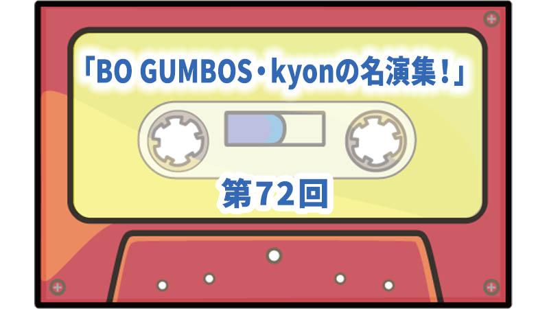 第72回ボーナス・トラック:「BO GUMBOS・kyonの名演集!」