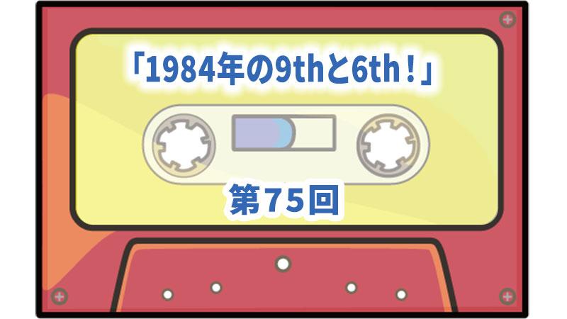 第75回ボーナス・トラック:「1984年の9thと6th!」