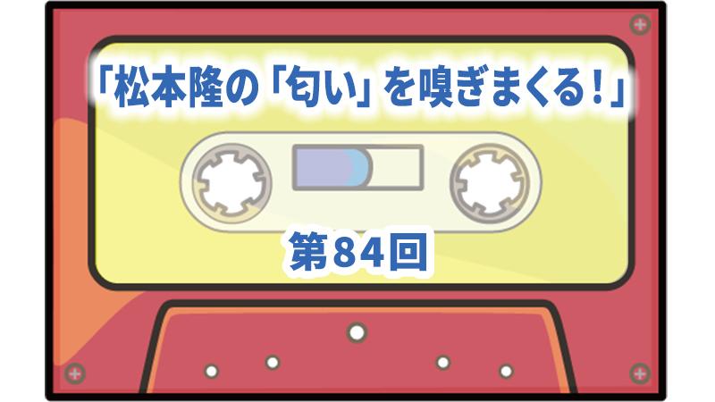 第84回ボーナス・トラック:「松本隆の「匂い」を嗅ぎまくる!」