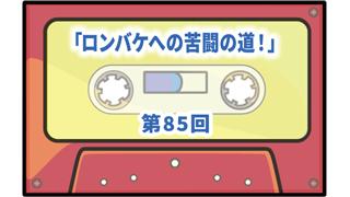 第85回ボーナス・トラック:「ロンバケへの苦闘の道!」