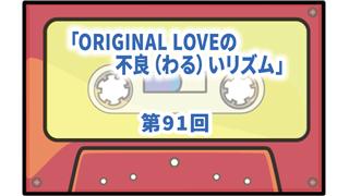 第91回ボーナス・トラック:ORIGINAL LOVEの不良(わる)いリズム