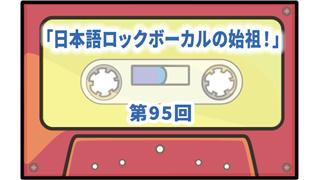 第95回ボーナス・トラック:日本語ロックボーカルの始祖!