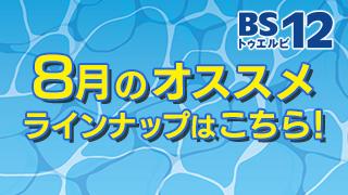 BS12 トゥエルビ8月のオススメ番組はこちら!!のサムネイル