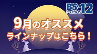 BS12 トゥエルビ9月のオススメ番組はこちら!!のサムネイル