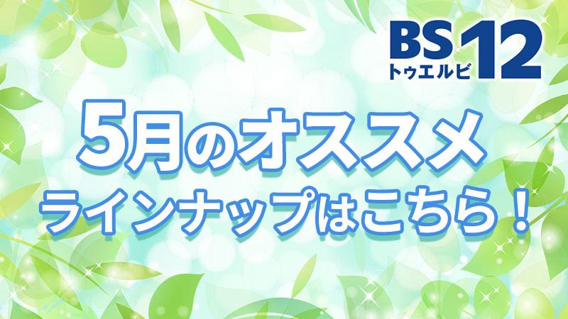 BS12 トゥエルビ5月のオススメ番組はこちら!!のサムネイル
