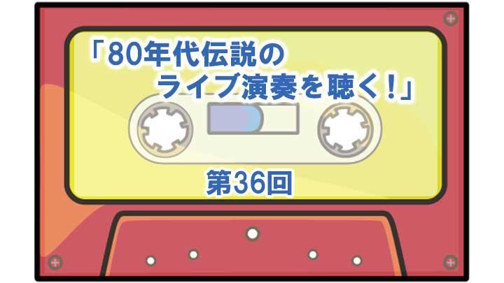 第36回「80年代伝説のライブ演奏を聴く!」