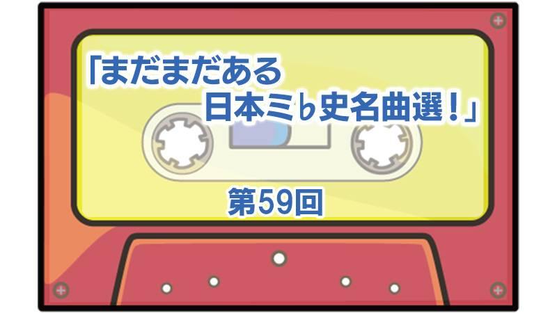 第59回「まだまだある日本ミ♭史名曲選!」