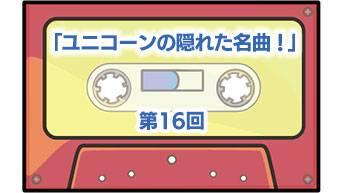 第16回「ユニコーンの隠れた名曲!」