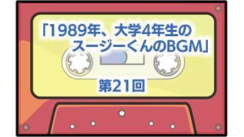 第21回「1989年、大学4年生のスージーくんのBGM」