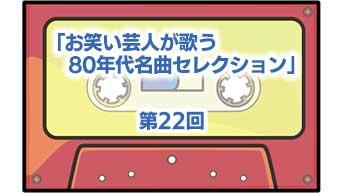 第22回「お笑い芸人が歌う80年代名曲セレクション」