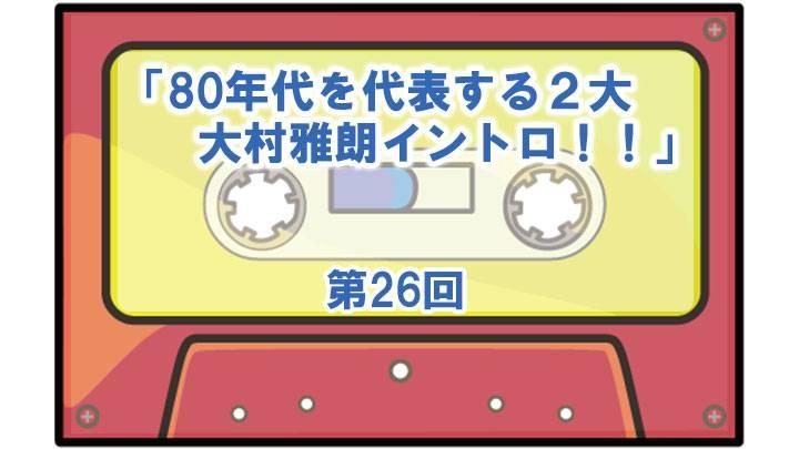 第26回「80年代を代表する2大・大村雅朗イントロ!」