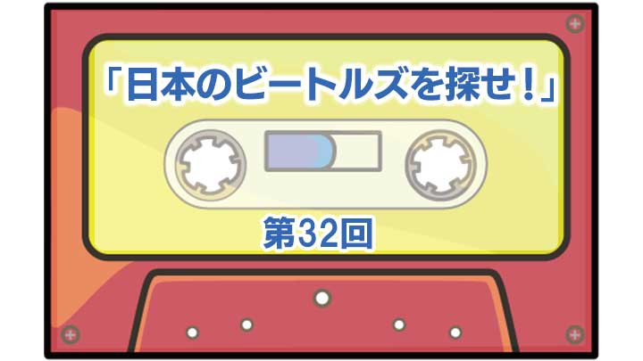 第32回「日本のビートルズを探せ!」
