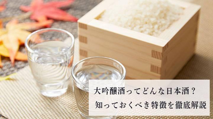 大吟醸酒ってどんな日本酒?知っておくべき特徴を徹底解説