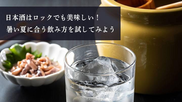 日本酒はロックでも美味しい!暑い夏に合う飲み方を試してみよう